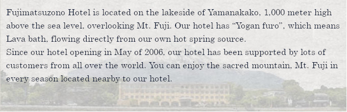 """Fujimatsuzono Hotel is located on the lakeside of Yamanakako, 1,000 meter high above the sea level, overlooking Mt. Fuji. Our hotel has """"Yogan furo"""", which means Lava bath, flowing directly from our own hot spring source. Since our hotel opening in May of 2006, our hotel has been supported by lots of customers from all over the world. You can enjoy the sacred mountain, Mt. Fuji in every season located nearby to our hotel."""