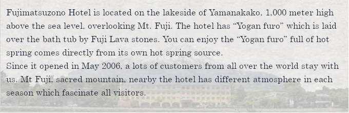 """Fujimatsuzono Hotel is located on the lakeside of Yamanakako, 1,000 meter high above the sea level, overlooking Mt. Fuji. The hotel has """"Yogan furo"""" which is laid over the bath tub by Fuji Lava stones. You can enjoy the """"Yogan furo"""" full of hot spring comes directly from its own hot spring source.Since it opened in May 2006, a lots of customers from all over the world stay with us. Mt Fuji, sacred mountain, nearby the hotel has different atmosphere in each season which fascinate all visitors."""